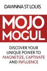 Mojo Mogul: Discover Your Unique Power to Magnetize, Captivate, and Influence