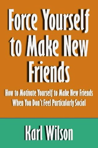 Force Yourself to Make New Friends: How to Motivate Yourself to Make New Friends When You Don't Feel Particularly Social [Article]