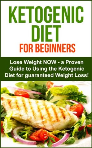 Ketogenic Diet for Beginners: Lose Weight Now - A proven Guide to Using the Ketogenic Diet for Guaranteed Weight Loss