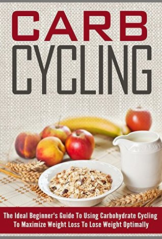 Carb Cycling: The Ideal Beginner's Guide to Using Carbohydrate Cycling to Maximize Weight Loss to Lose Weight Optimally