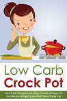 Low Carb Crock Pot: Low Carb Weight Loss Slow Cooker Recipes to Accelerate Weight Loss and Shred Body Fat