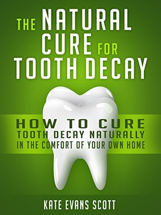 The Natural Cure For Tooth Decay: How To Cure Tooth Decay Naturally In The Comfort Of Your Own Home