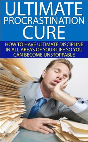 The Ultimate Procrastination Cure: How to Have Ultimate Discipline in All Areas of Your Life So You Can Become Unstoppable