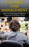 Ultimate Time Management: How to Be Extremely Efficient, Organized and Reduce Stress