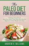 The Paleo Diet For Beginners: Challenge Yourself and Start Your Ideal 7-Day Paleo Diet Plan For Beginners To Lose Weight In 21 Days (Paleo for ... Paleo Diet, Paleo Recipes, Weight Loss,)