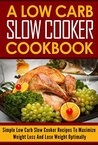 A Low Carb Slow Cooker Cookbook: The Best Low Carb Slow Cooker Recipes to Maximize Weight Loss and Lose Weight Optimally