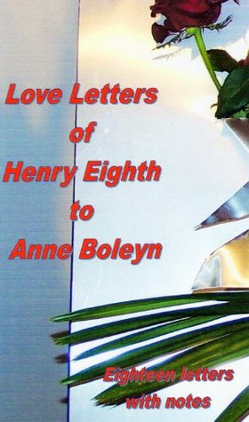 The Love Letters of Henry VIII to Anne Boleyn by Henry VIII of England