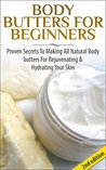 Body Butters for Beginners: Proven Secrets to Making All Natural Body Butters for Rejuvenating and Hydrating Your Skin