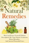 Natural Remedies: Heal and Protect Yourself Without Prescriptions by Using Natural Treatments, Home Remedies, and Ancient Primordial Cures
