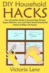 DIY Household Hacks: Your Complete Guide to Surprisingly Simple, Super Effective, and Just Plain Smart Household Hacks to Make Life Easier (Declutter Your ... Routine and Make Your Life 100% Easier)