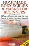 Homemade Body Scrubs & Masks for Beginners: 50 Proven All Natural, Easy Recipes for Body & Facial Masks to Exfoliate Nourish, & Care for Your Skin