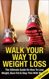 Walk Your Way to Weight Loss: The Ultimate Guide on how to Lose Weight, Burn fat & Stay Thin with Walking