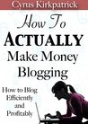 How to Actually Make Money Blogging: How to Blog Efficiently and Profitably (Cyrus Kirkpatrick Lifestyle Design Book 5)