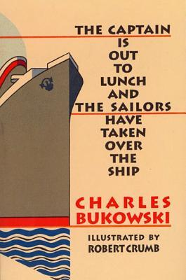The Captain is Out to Lunch and the Sailors Have Taken Over t... by Charles Bukowski