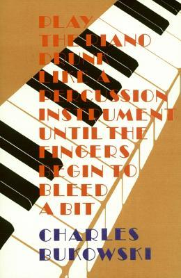 Play the Piano Drunk Like a Percussion Instrument Until the F... by Charles Bukowski