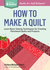 How to Make a Quilt: Learn Basic Sewing Techniques for Creating Patchwork Quilts and Projects