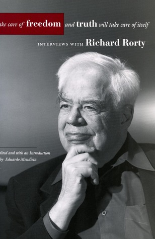Take Care of Freedom and Truth Will Take Care of Itself: Interviews with Richard Rorty