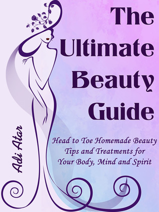 The Ultimate Beauty Guide - Head to Toe Homemade Beauty Tips and Treatment for Your Body, Mind and Spirit