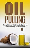 Oil Pulling: The Ultimate Oral Health Guide on Oral Cleansing & Detoxifying