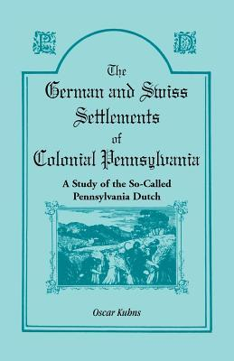 German And Swiss Settlements Of Colonial Pennsylvania: A Study Of The So Called Pennsylvania Dutch