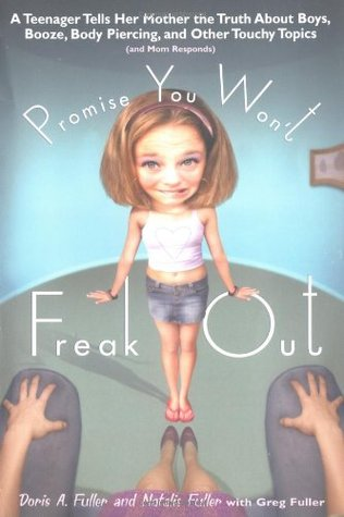 Promise You Won't Freak Out: A Teenager Tells Her Mom the Truth About Boys, Booze, Body Piercing and Other..