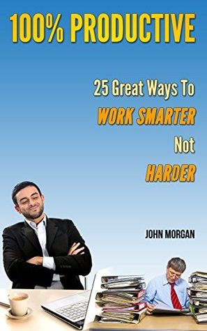 100% Productive: 25 Great Ways To Work Smarter Not Harder (How To Be 100% Book 3)