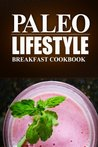 Paleo Lifestyle -Breakfast Cookbook: (Modern Caveman CookBook for Grain-free, low carb eating, sugar free, detox lifestyle)