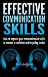 Effective Communication Skills: How to improve your communication skills to become a confident and inspiring leader (Communication, Communication skills, ... skills, inspiring leader, Leadership)