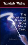 The Business Analyst Role Made Easy: A Quick Hands-On Startup Guide for Career Growth in the IT Field of Business Analysis ( Related to Software Requirements ... ) (The Business Analyst Briefs Book 2)