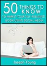 50 Things to Know to Market Your Self-Published Book Using Social Media: A Do-It Right Guide for Self-Published Authors