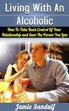 Living With An Alcoholic: How To Take Back Control Of Your Relationship and Save The Person You Love (Alcoholism and Substance Abuse)