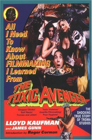 All I Need to Know about Filmmaking I Learned from The Toxic ... by Lloyd Kaufman