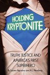 Holding Kryptonite: Truth, Justice and America's First Superhero