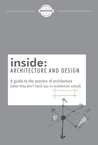inside: Architecture and Design: A guide to the practice of architecture (what they don't teach you in architecture school)