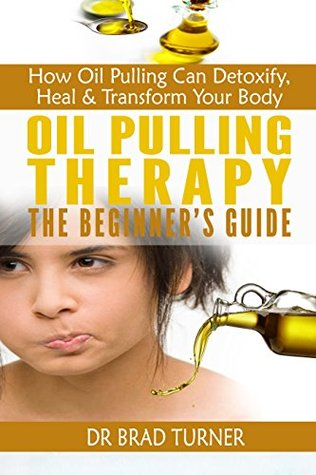 Oil Pulling Therapy The Beginner's Guide: How Oil Pulling Can Detoxify, Heal & Transform Your Body (The Ancient Healing Miracle, Cure Tooth Decay Through ... (The Doctor's Smarter Self Healing Series)