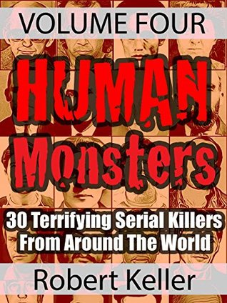 Human Monsters VOLUME FOUR: 30 Terrifying Serial Killers from Around the World (True Crime Book 4)