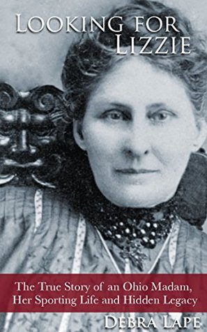 Looking For Lizzie: The True Story of an Ohio Madam, Her Sporting Life and Hidden Legacy