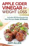 Apple Cider Vinegar for Weight Loss: Includes 80 Mouthwatering Meal Recipes Under 30 Minutes & The 5-Step Quick Start Plan