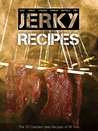 The 50 Greatest Jerky Recipes of All Time: Beef Jerky, Turkey Jerky, Chicken Jerky, Venison Jerky, Buffalo Jerky, Fish Jerky and More. (Recipe Top 50's Book 31)