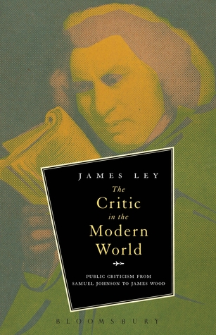 The Critic in the Modern World: Public Criticism from Samuel Johnson to James Wood