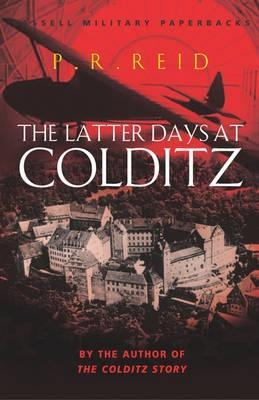 The Latter Days At Colditz by P.R. Reid