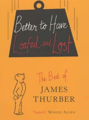 Better To Have Loafed And Lost: The Best of James Thurber