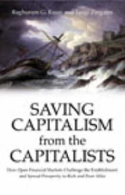 Saving Capitalism From The Capitalists: How Open Financial Markets Challenge the Establishment and Spread Prosperity to Rich and Poor Alike