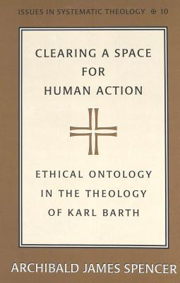 Clearing A Space For Human Action: Ethical Ontology In The Theology Of Karl Barth