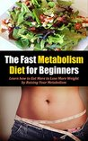 The Fast Metabolism Diet for Beginners: Learn how to Eat More to Lose More Weight by Raising Your Metabolism