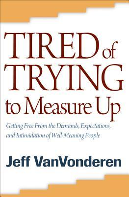 Tired of Trying to Measure Up: Getting Free from the Demands, Expectations, and Intimidation of Well-Meaning People