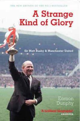 A Strange Kind Of Glory: Sir Matt Busby And Manchester United