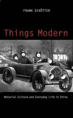 Things Modern: Material Culture And Everyday Life In China