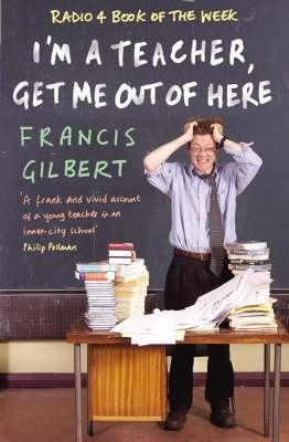 I'm a Teacher, Get Me Out of Here! by Francis Gilbert
