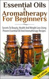 Essential Oils & Aromatherapy for Beginners: Secrets to Beauty, Health and Weight Loss Using Proven Essential Oil and Aromatherapy Recipes